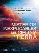 Misterios inexplicables del cielo y la tierra: Claves biblicas de nuestro mundo y del mas alla