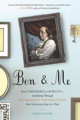 Ben &amp; Me: From Temperance to Humility--Stumbling Through Ben Franklin's Thirteen Virtues,One Unvirtuous Day at a Time