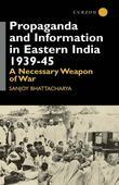 Propaganda and Information in Eastern India 1939-45: A Necessary Weapon of War