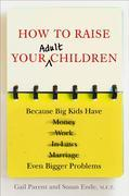How to Raise Your Adult Children: Real-Life Advice for When Your Kids Don't Want to Grow Up