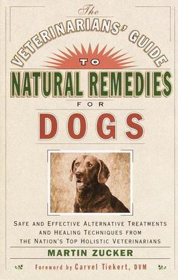 The Veterinarians' Guide to Natural Remedies for Dogs: Safe and Effective Alternative Treatments and Healing Techniques from the Nations Top Holistic