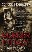 Murder in Italy: Amanda Knox, Meredith Kercher, and the Murder Trial that Shocked the World