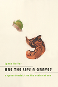 Lynne Huffer - Are the Lips a Grave?: A Queer Feminist on the Ethics of Sex