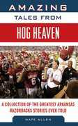 Amazing Tales from Hog Heaven: A Collection of the Greatest Arkansas Razorbacks Stories Ever Told