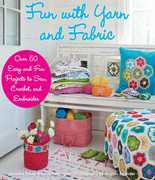 Fun with Yarn and Fabric: More Than 50 Easy and Fun Projects to Sew, Crochet, and Embroider