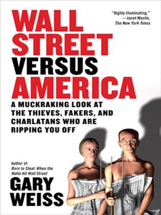 Wall Street Versus America: A Muckraking Look at the Thieves, Fakers, and Charlatans Who Are Ripping You Off