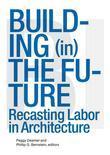 Building (In) the Future: Recasting Labor in Architecture