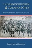 The Grandchildren of Solano Lopez: Frontier and Nation in Paraguay, 1904-1936