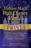 The Hidden Magic of Walt Disney World Trivia: A Ride-by-Ride Exploration of the History, Facts, and Secrets Behind the Magic Kingdom, Epcot, Disney's
