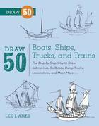 Draw 50 Boats, Ships, Trucks, and Trains: The Step-by-Step Way to Draw Submarines, Sailboats, Dump Trucks, Locomotives,and Much More...