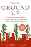 From the Ground Up: A Food Grower's Education in Life, Love, and the Movement That's Changing the Nation