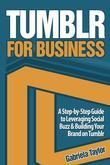 Tumblr for Business: Using Tumblr to Leverage Social Buzz and Develop a Brand Awareness Strategy for Your Business