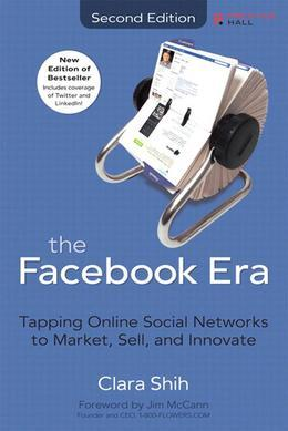 Clara Shih - Facebook Era, The: Tapping Online Social Networks to Market, Sell, and Innovate, 2/e