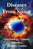 Diseases from Space: Astrobiology, Viruses, Microbiology, Meteors, Comets