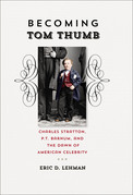 Becoming Tom Thumb: Charles Stratton, P. T. Barnum, and the Dawn of American Celebrity