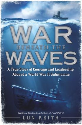 War Beneath the Waves: A True Story of Courage and Leadership Aboard a World War II Submarine