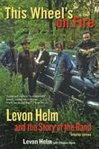 This Wheel's on Fire: Levon Helm and the Story of the Band