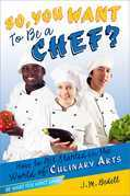 So, You Want to Be a Chef?: How to Get Started in the World of Culinary Arts