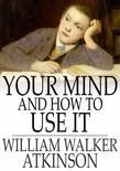 William Walker Atkinson - Your Mind and How to Use It: A Manual of Practical Psychology