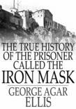 The True History of the Prisoner Called the Iron Mask: Extracted from Documents in the French Archives
