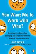 You Want Me to Work with Who?: Eleven Keys to a Stress-Free, Satisfying, and Successful Work Life . . . No Matter Who You Work With
