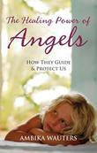 The Healing Power of Angels: How They Guide and Protect Us