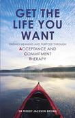 Get the Life You Want: Finding Meaning and Purpose through Acceptance and Commitment Therapy