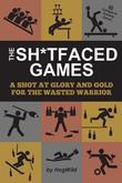The Sh*tfaced Games: A Shot at Glory and Gold for the Wasted Warrior