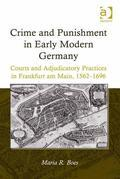 Crime and Punishment in Early Modern Germany: Courts and Adjudicatory Practices in Frankfurt am Main, 1562-1696