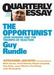 Quarterly Essay 3 the Opportunist: John Howard and the Triumph of Reaction