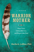 Warrior Mother: A Memoir of Fierce Love, Unbearable Loss, and Rituals that Hea