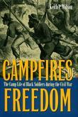 Campfires of Freedom: The Camp Life of Black Soldiers during the Civil War
