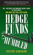Hedge Funds, Humbled: The 7 Mistakes That Brought Hedge Funds to Their Knees and How They Will Rise Again