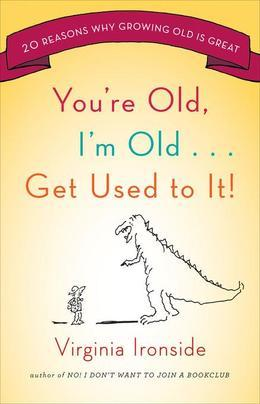 You're Old, I'm Old . . . Get Used to It!: Twenty Reasons Why Growing Old Is Great