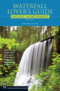Waterfall Lover's Guide Pacific Northwest: Where to Find Hundreds of Spectacular Waterfalls in Washington, Oregon, and Idaho, 5th Edition