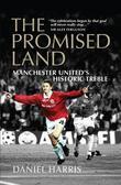 Daniel Harris - The Promised Land: Manchester United's Historic Treble
