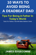 10 Ways To Avoid Being A Deadbeat Dad: Tips For Being A Father In Today's World