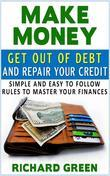 Make Money Get Out Of Debt And Repair Your Credit: Simple And Easy To Follow Rules To Master Your Finances