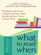What to Read When: The Books and Stories to Read with Your Child--and All the Best Times to Read TThem