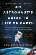 Chris Hadfield - An Astronaut's Guide to Life on Earth: What Going to Space Taught Me About Ingenuity, Determination, and Being Prepared for Anything