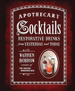 Apothecary Cocktails: Restorative Drinks from Yesterday and Today