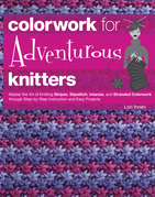 Colorwork for Adventurous Knitters: Master the Art of Knitting Stripes, Slipstitch, Intarsia, and Stranded Colorwork through Step-by-Step Instruction