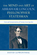 The Mind and Art of Abraham Lincoln, Philosopher Statesman: Texts and Interpretations of Twenty Great Speeches