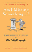 Am I Missing Something...: Unpublished Letters from the Daily Telegraph