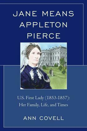 Jane Means Appleton Pierce: U.S. First Lady (1853-1857): Her Family, Life and Times