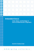 Embedded Grace: Christ, History, and the Reign of God in Schleiermacher's Dogmatics