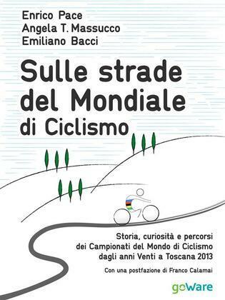 Sulle strade del Mondiale di Ciclismo. Storia, curiosità e percorsi del Campionato del Mondo di Ciclismo dagli anni Venti a Toscana 2013