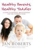 Healthy Parents, Healthy Toddler: A Guide to Bonding, Breast Feeding and the Toddler Years