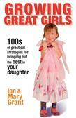Growing Great Girls: 100s of Practical Strategies for Bringing Out the Best In Your Daughter