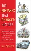 100 Mistakes that Changed History: Backfires and Blunders That Collapsed Empires, Crashed Economies, and Altered th e Course of Our World